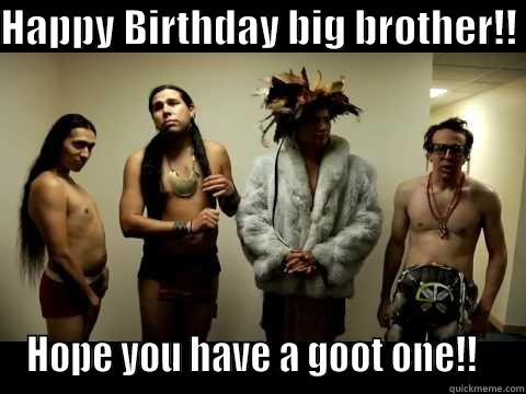 happy-birthday-big-brother-hope-you-have-a-goot-one-meme