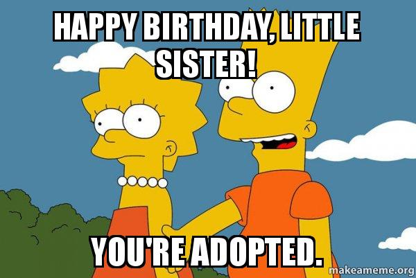 happy-birthday-little-sister-youre-adopted-meme