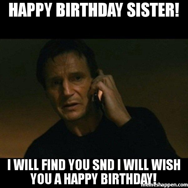 happy-birthday-sister-i-will-find-you-and-i-will-wish-you-a-happy-birthday-meme