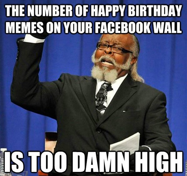 the-number-of-happy-birthday-memes-on-your-facebook-wall-is-too-damn-high-funny-memes