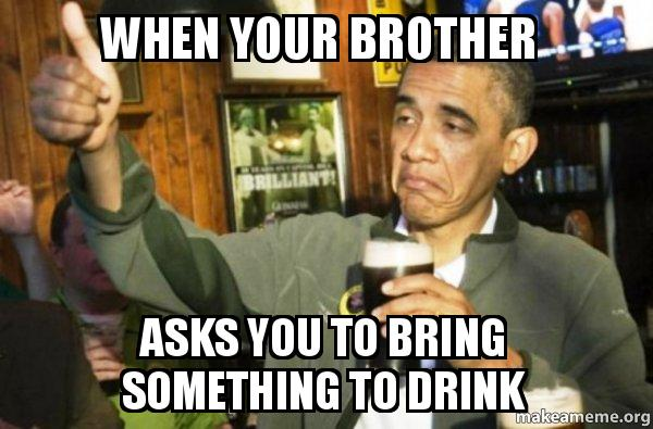 when-your-brother-asks-you-to-bring-something-to-drink-birthday-meme